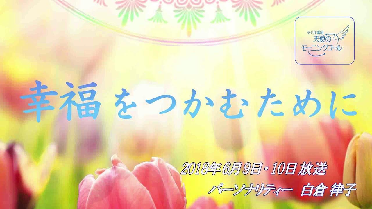幸福をつかむために 天使のモーニングコール1393回 (2018.6.9,10)