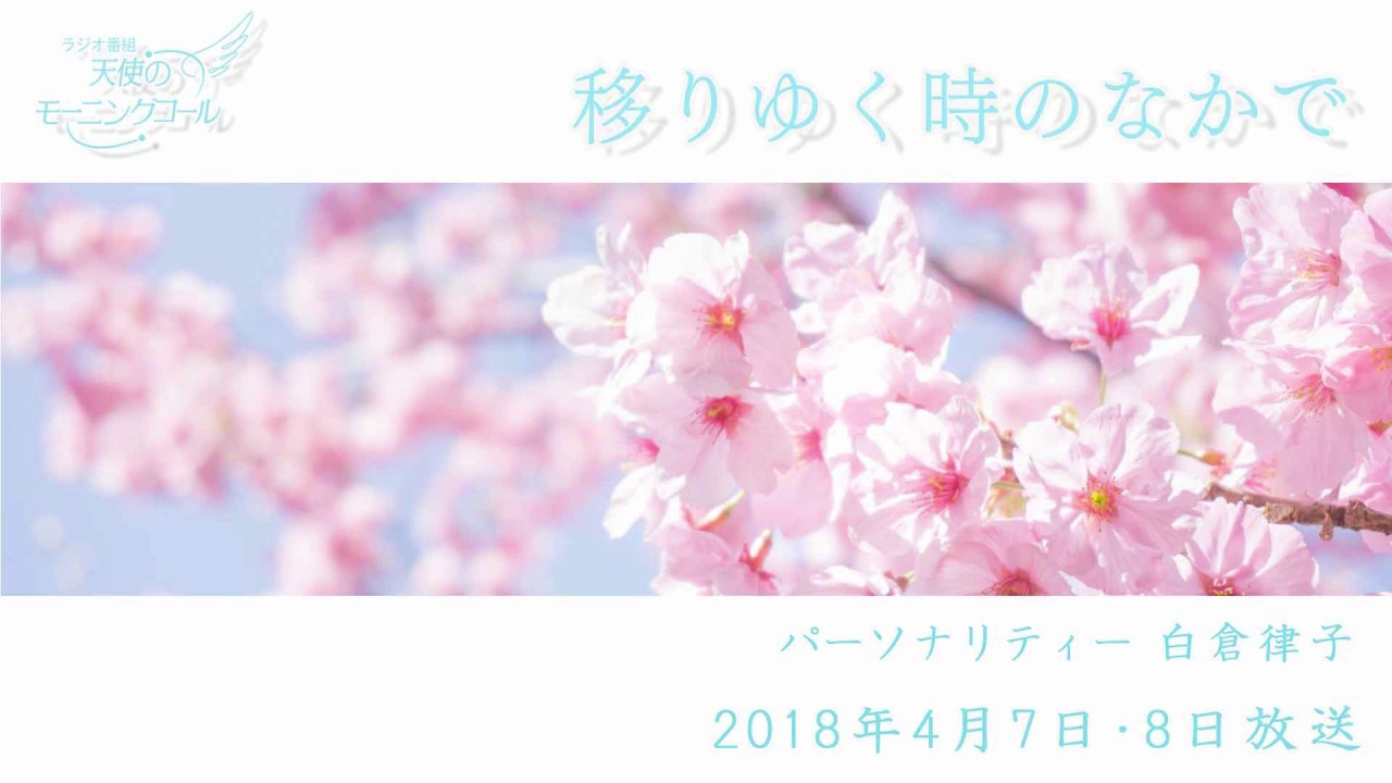 移りゆく時のなかで 天使のモーニングコール 1384回(2018.4.7,8)