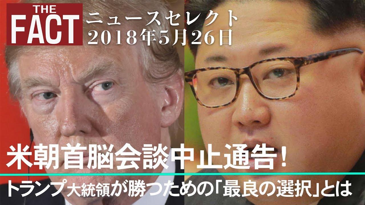 【ニュース】米朝首脳会談中止通告! トランプ大統領が勝つための「最良の選択」とは【ザ・ファクト2018.05.26】